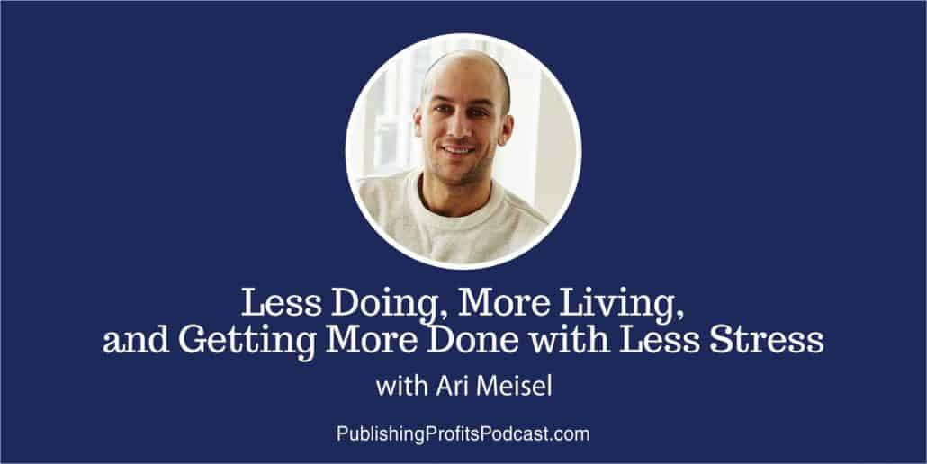 039: Ari Meisel on Less Doing, More Living, and Getting More Done with Less Strress