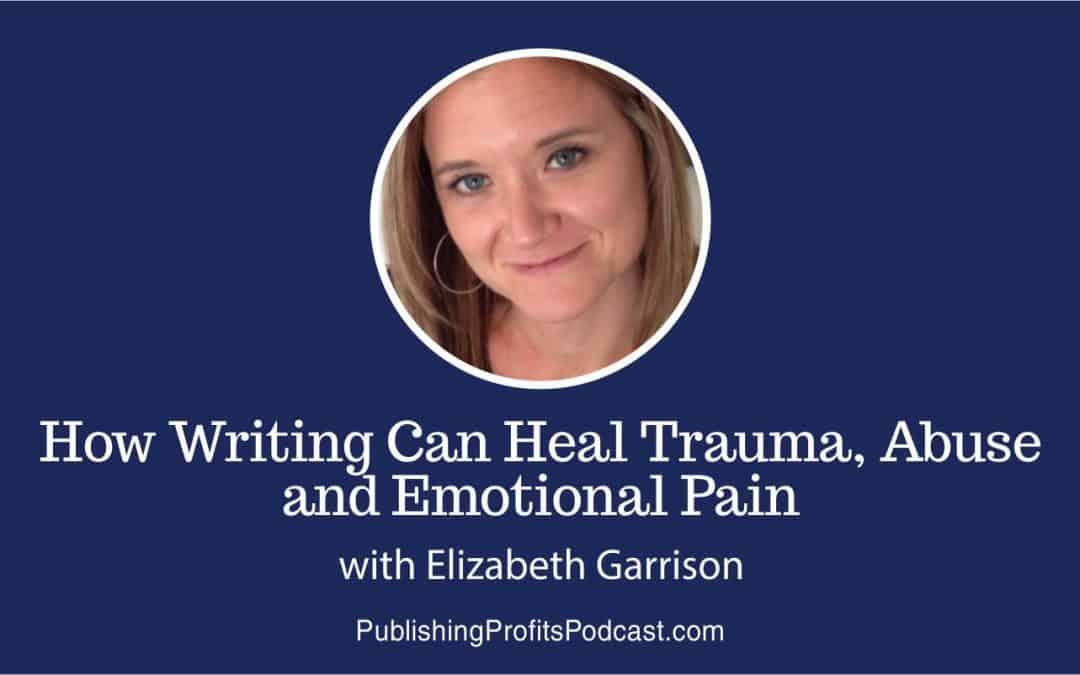 047: How Writing Can Heal Trauma, Abuse and Emotional Pain with Elizabeth Garrison