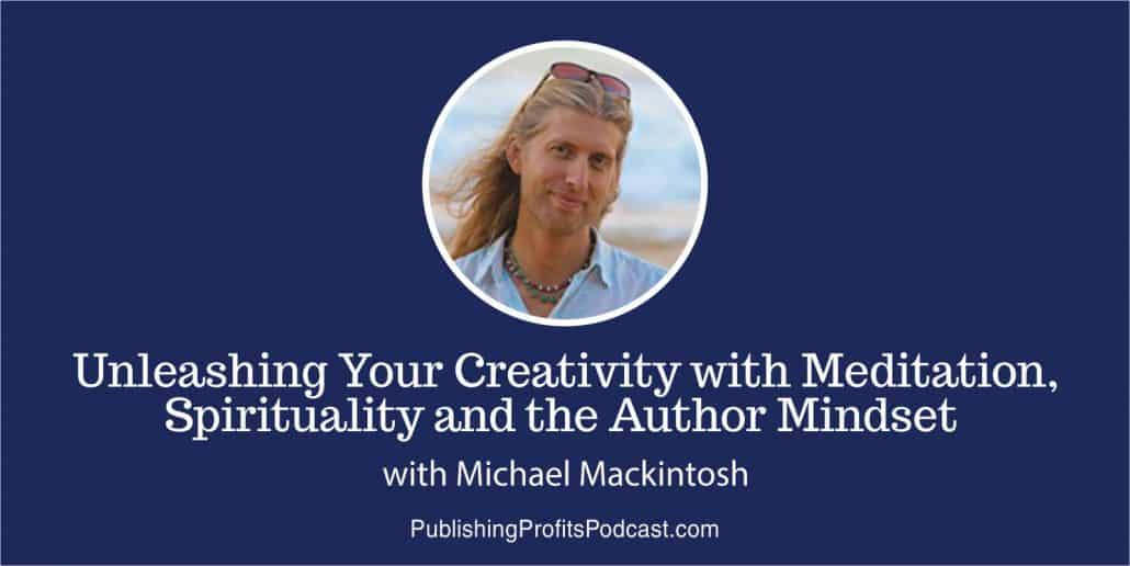 044: Unleashing Your Creativity with Meditation, Spirituality and the Author Mindset with Michael Mackintosh