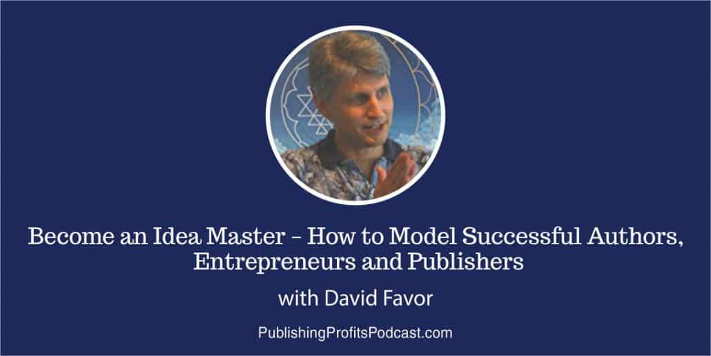 049: Become an Idea Master – How to Model Successful Authors, Entrepreneurs and Publishers with David Favor