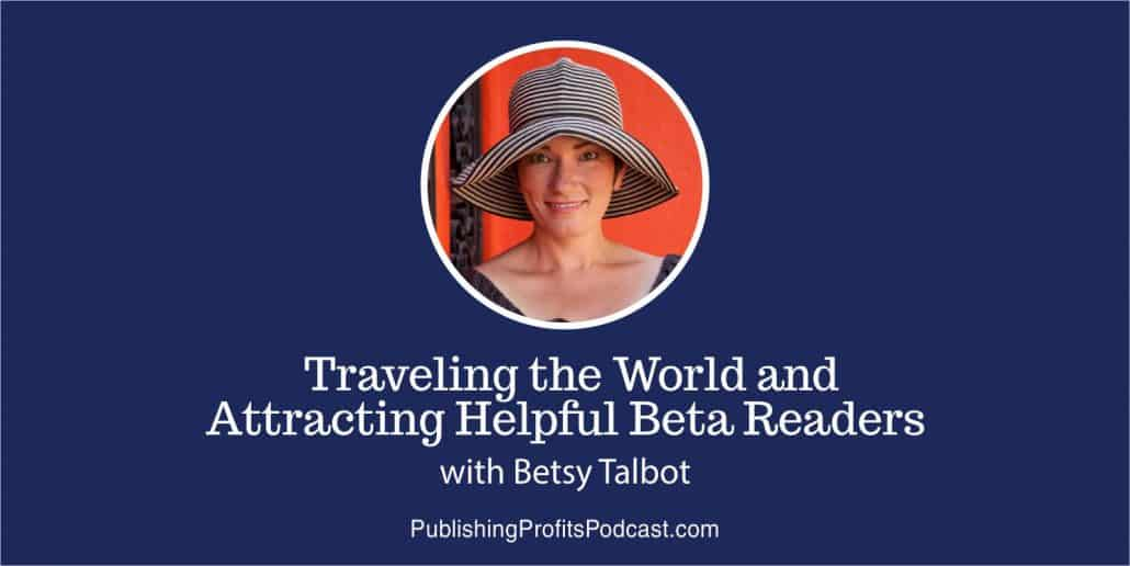 54: Traveling the World and Attracting Helpful Beta Readers with Betsy Talbot