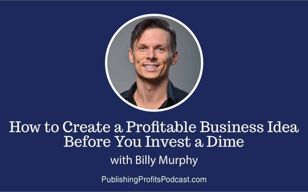 60: How to Create a Profitable Business Idea Before You Invest a Dime with Billy Murphy