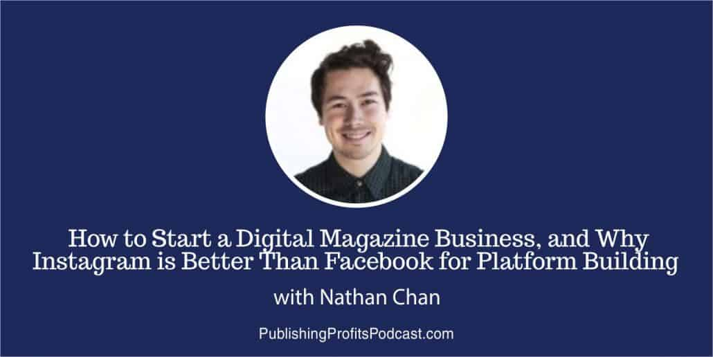 58: How to Start a Digital Magazine Business, and Why Instagram is Better Than Facebook for Platform Building with Nathan Chan