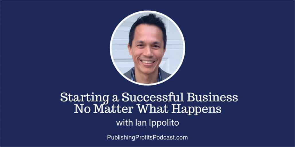 56: Starting a Successful Business No Matter What Happens with Ian Ippolito
