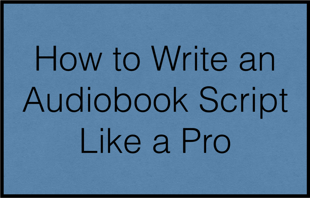 How to Write an Audiobook Script for Your Narrator