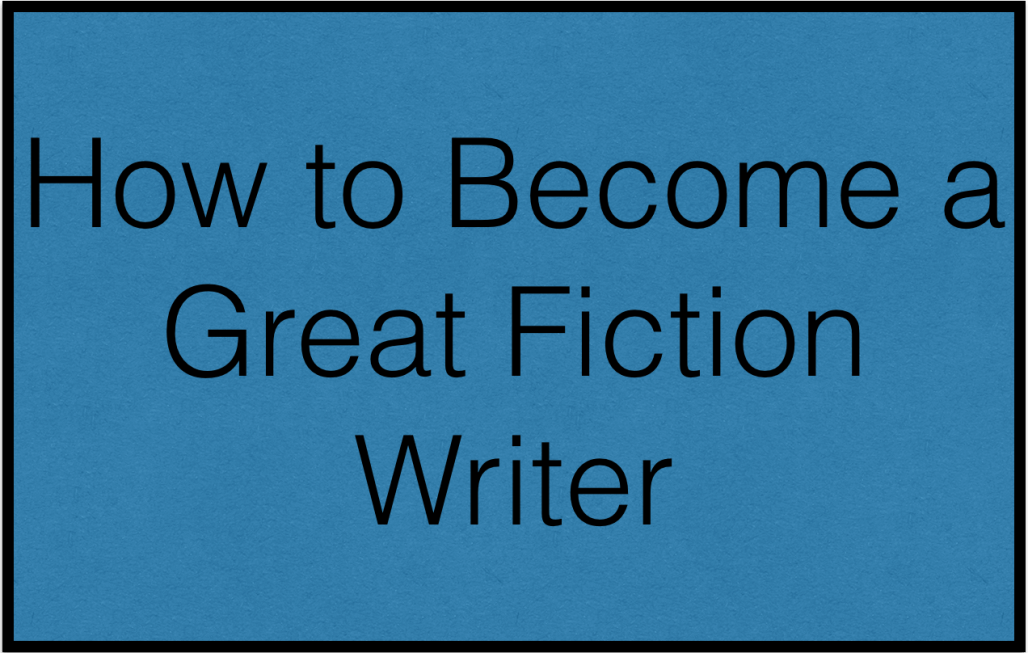 How to Write Better Fiction and Become a Great Novelist
