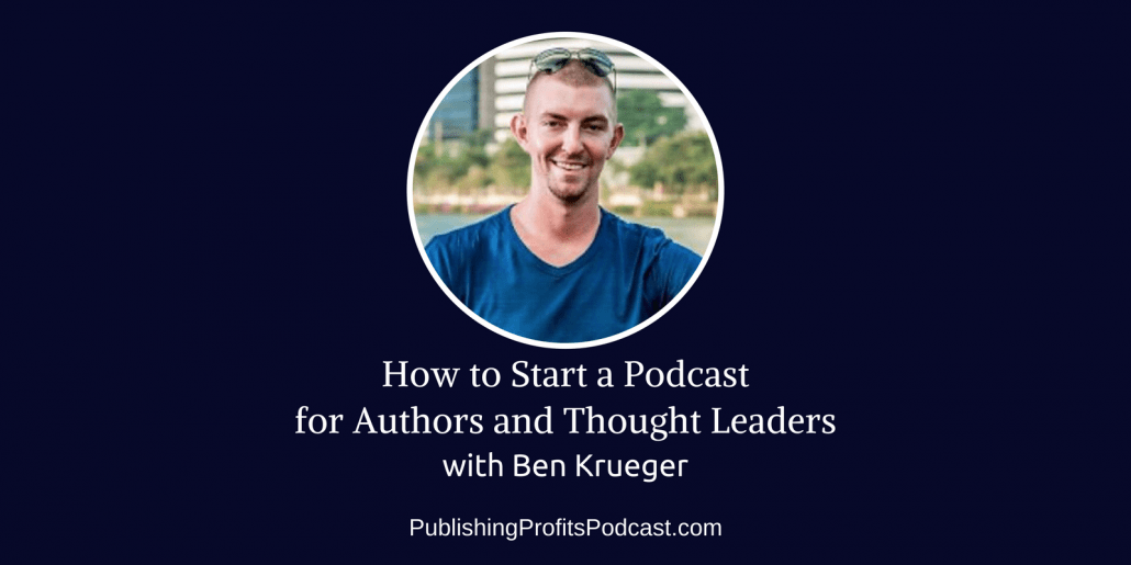 121: How to Start a Podcast for Authors and Thought Leaders with Ben Krueger