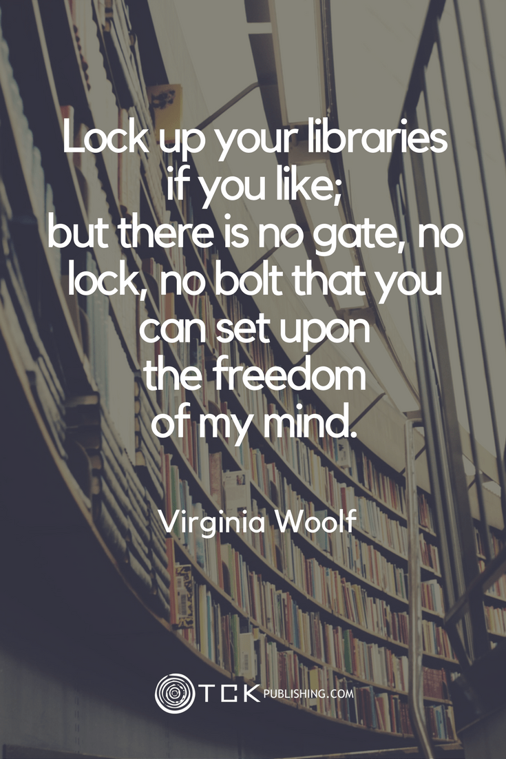 Lock up your libraries if you like; but there is no gate, no lock, no bolt that you can set upon the freedom of my mind. Virginia Woolf quote