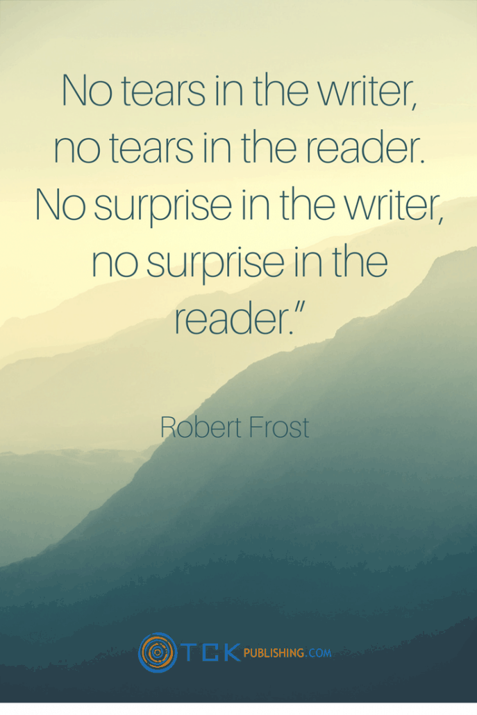 No tears in the writer, no tears in the reader. No surprise in the writer, no surprise in the reader. Robert Frost quote
