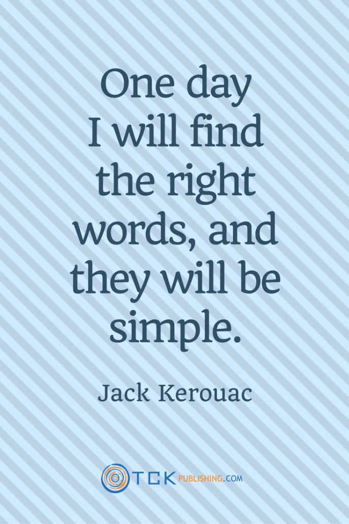 One day I will find the right words, and they will be simple. Jack Kerouac