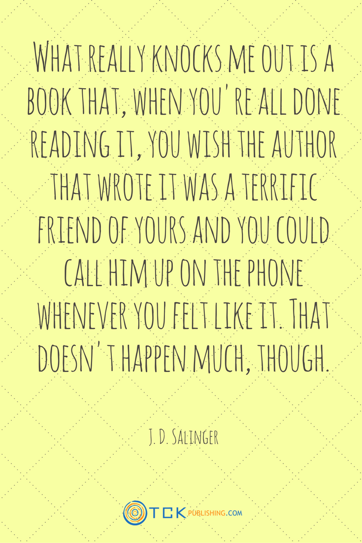 What really knocks me out is a book that, when you're all done reading it, you wish the author that wrote it was a terrific friend of yours and you could call him up on the phone whenever you felt like it. That doesn't happen much, though. J.D. Salinger quote