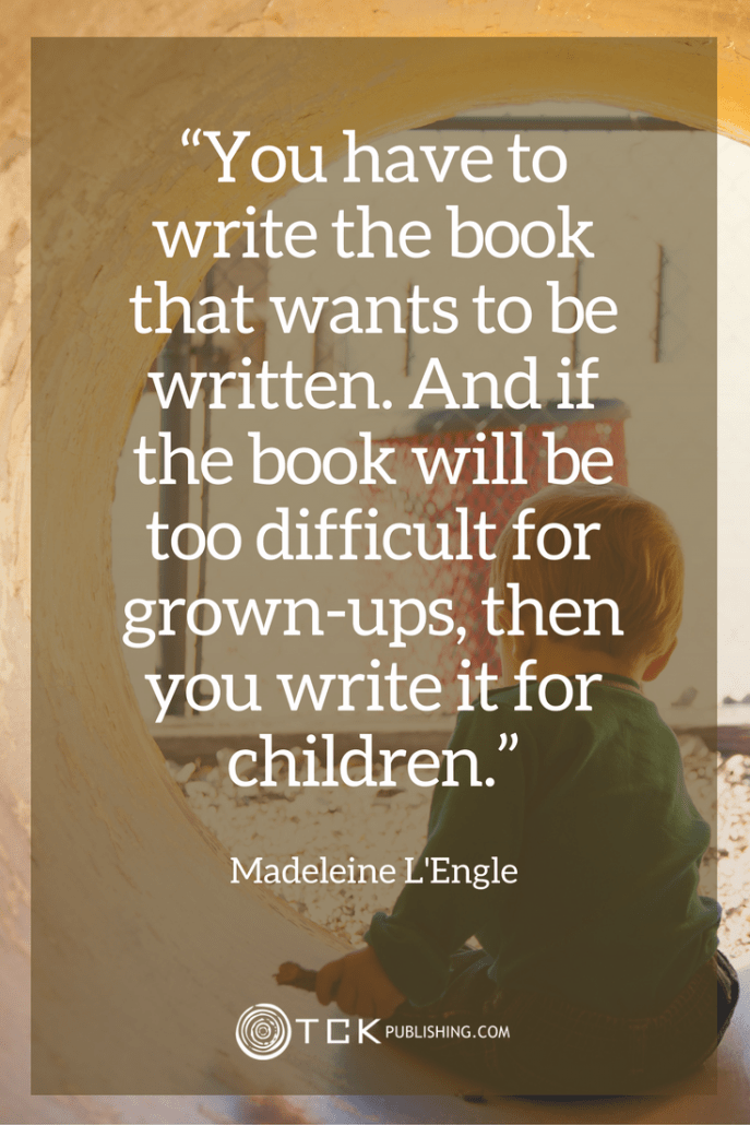 You have to write the book that wants to be written. And if the book will be too difficult for grown-ups, then you write it for children. Madeleine L'Engle quote
