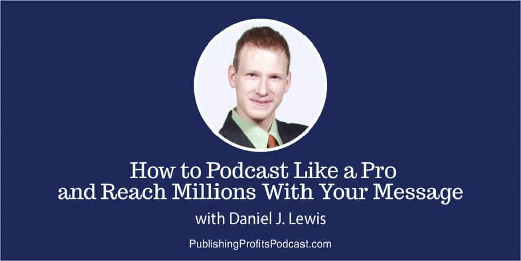 051: How to Podcast Like a Pro and Reach Millions With Your Message with Daniel J. Lewis