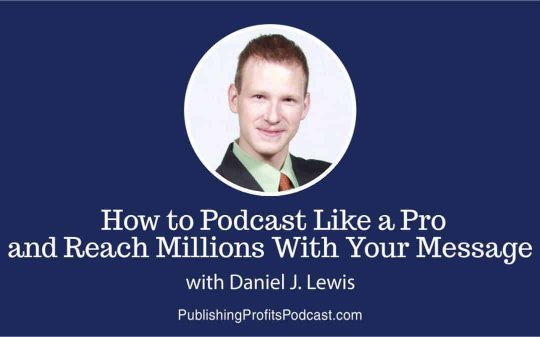 051: How to Start a Successful Podcast and Reach Millions With Your Message with Daniel J. Lewis