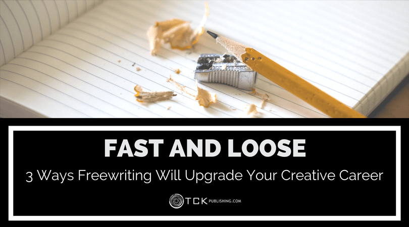 Fast and Loose: 3 Ways Freewriting Will Upgrade Your Creative Career