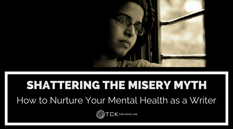 Shattering the Misery Myth: How to Nurture Your Mental Health as a Writer
