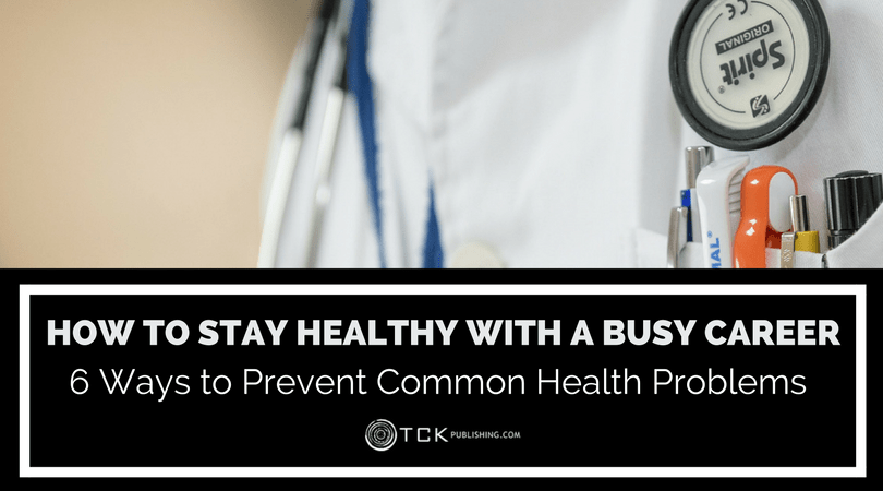 How To Stay Healthy with a Busy Career: 6 Ways to Prevent Common Health Problems