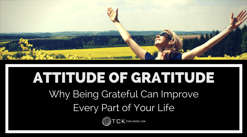 Attitude of Gratitude: Why Being Grateful Can Improve Every Part of Your Life