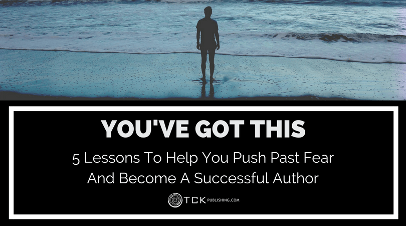 You've Got This: 5 Lessons To Help You Push Past Fear And Become A Successful Author