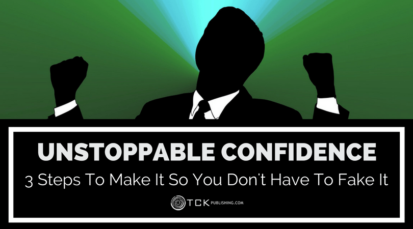 Unstoppable Confidence: 3 Steps to Make It So You Don't Have to Fake It