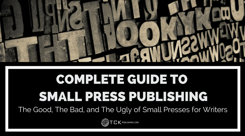 Complete Guide to Small Press Publishing: The Good, The Bad, and The Ugly of Small Presses for Writers