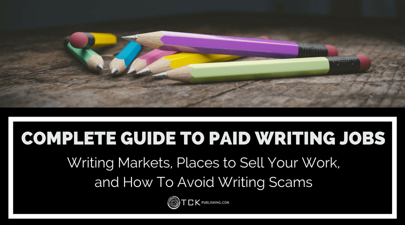 Complete Guide to Paid Writing Jobs: Writing Markets, Places to Sell Your Work, and How To Avoid Writing Scams