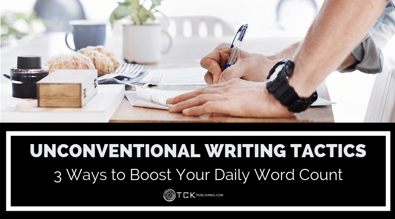 3 Unconventional Writing Tactics to Boost Your Daily Word Count