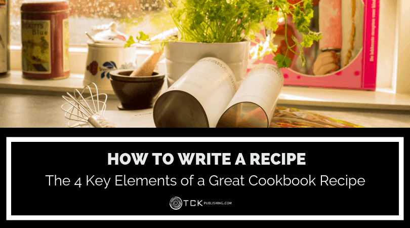 How to Write a Recipe: The 4 Key Elements of a Great Cookbook Recipe