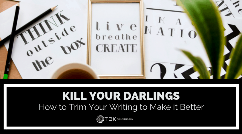 Kill Your Darlings: How to Trim Your Writing to Make it Better