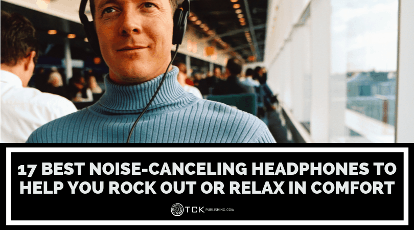 17 Best Noise-Canceling Headphones to Help You Rock Out or Relax in Comfort